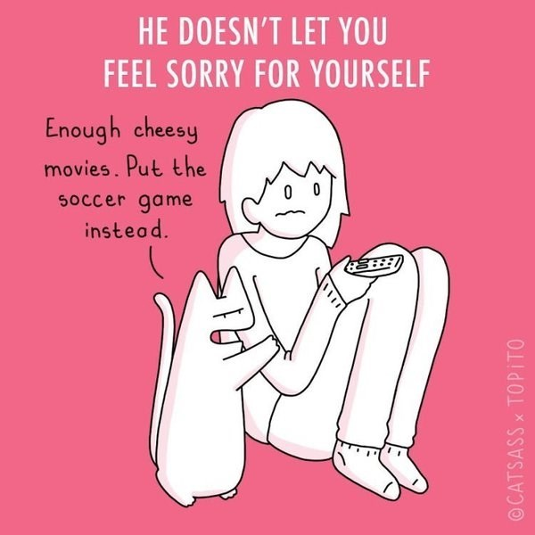 Text - HE DOESN'T LET YOU FEEL SORRY FOR YOURSELF Enough cheesy movies. Put the Soccer game instead. ©CATSASS x TOPITO