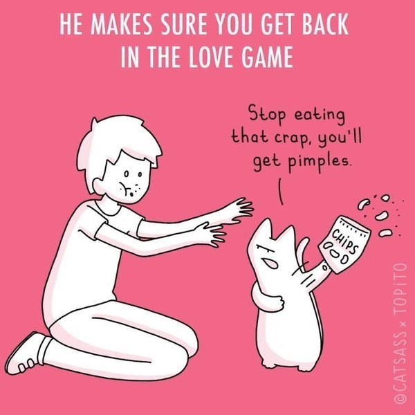 Text - HE MAKES SURE YOU GET BACK IN THE LOVE GAME Stop eating that crap, you'l| get pimples. CHIPS OCATSASS x TOPITO