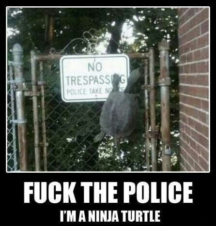 Photo caption - NO TRESPASSNG POLICE TAKE NO FUCK THE POLICE I'MANINJA TURTLE