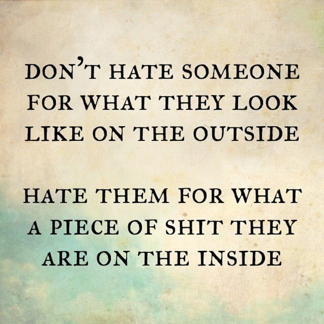 Text - DON'T HATE SOMEONE FOR WHAT THEY LOOK LIKE ON THE OUTSIDE HATE THEM FOR WHAT A PIECE OF SHIT THEY ARE OΝ THE INSIDE