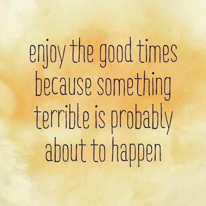 Text - enjoy the good times because something terrible is probably about to happen