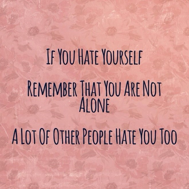 Text - IF YOU HATE YOURSELF REMEMBER THAT YOU ARE NOT ALONE ALOT OF OTHER PEOPLE HATE YOU TOO