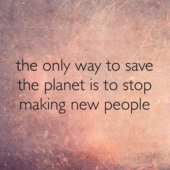 Text - the only way to save the planet is to stop making new people