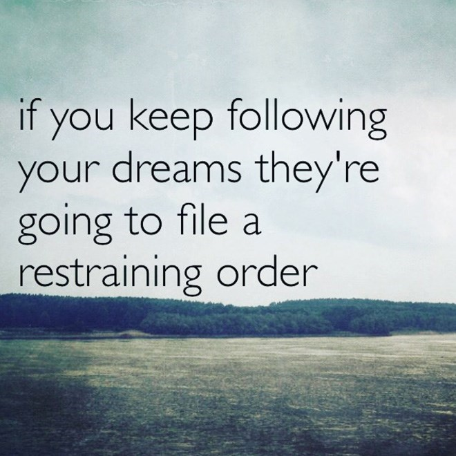 Sky - if you keep following your dreams they're going to file a restraining order