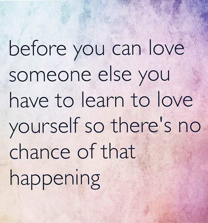 Text - before you can love someone else you have to learn to love yourself so there's no chance of that happening