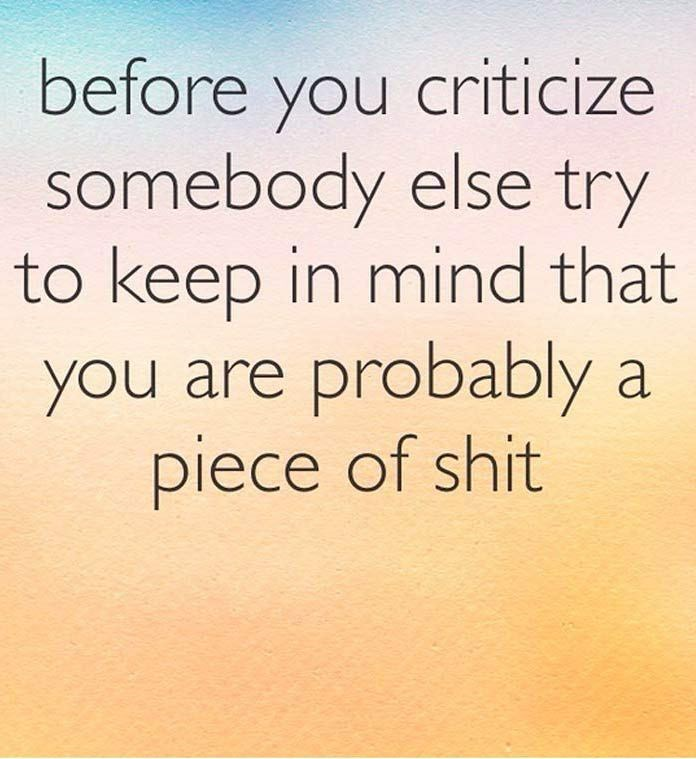 Text - before you criticize somebody else try to keep in mind that you are probably a piece of shit