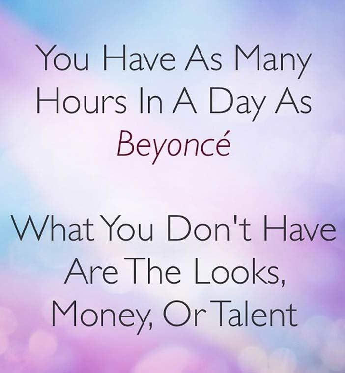 Text - You Have As Many Hours In A Day As Вeyonce What You Don't Have Are The Looks, Money, Or Talent