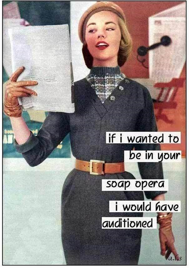 Retro style - if i wanted to be in your Soap opera i would have auditioned as