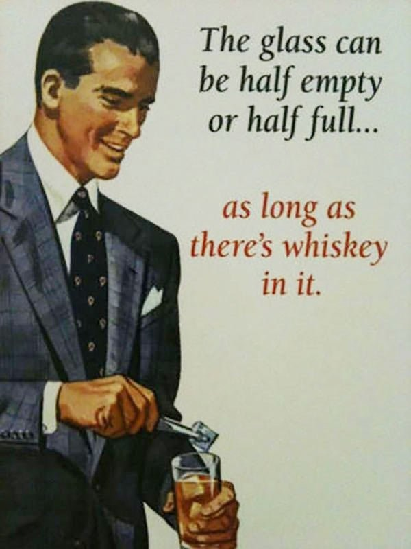 Gentleman - The glass can be half empty or half full... long as there's whiskey as in it.