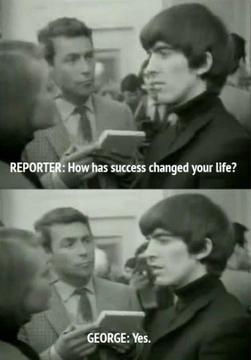 George Harrison commenting to a reporter on how success has changed his life.