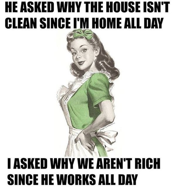 Text - HE ASKED WHY THE HOUSE ISN'T CLEAN SINCE I'M HOME ALL DAY IASKED WHY WE AREN'T RICH SINCE HE WORKS ALL DAY