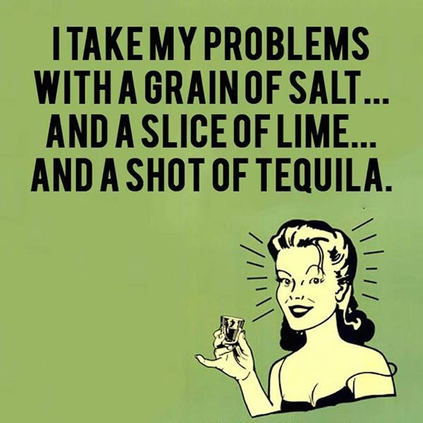 Text - ITAKEMY PROBLEMS WITH A GRAIN OF SALT... AND A SLICE OF LIME... AND A SHOT OF TEQUILA