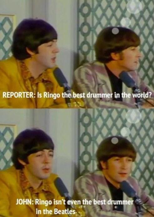 John Lennon telling a reporter that Ringo isn't the best drummer in the world, he isn't even the best drummer in the Beatles.