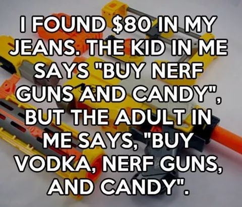 "Text - O FOUND $80 IN MY JEANS. THE KID IN ME SAYS ""BUY NERF GUNS AND CANDY"" BUT THE ADULT IN ME SAYS, ""BUY VODKA, NERF GUNS, AND CANDYO"