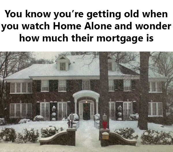 Snow - You know you're getting old when you watch Home Alone and wonder how much their mortgage is