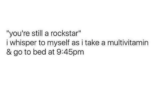 "Text - ""you're still a rockstar"" i whisper to myself as i take a multivitamin & go to bed at 9:45pm"