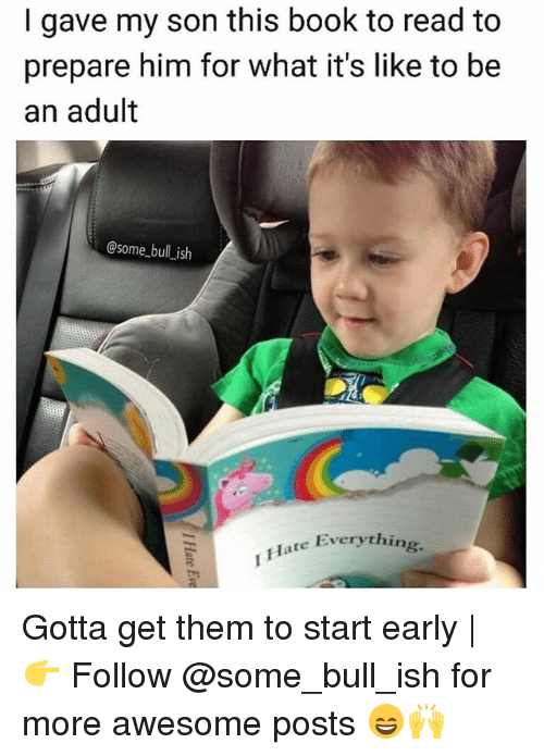 Child - gave my son this book to read to prepare him for what it's like to be an adult @Some bull ish THate Everything Gotta get them to start early | Follow @some_bull_ish for more awesome posts THATE Ev