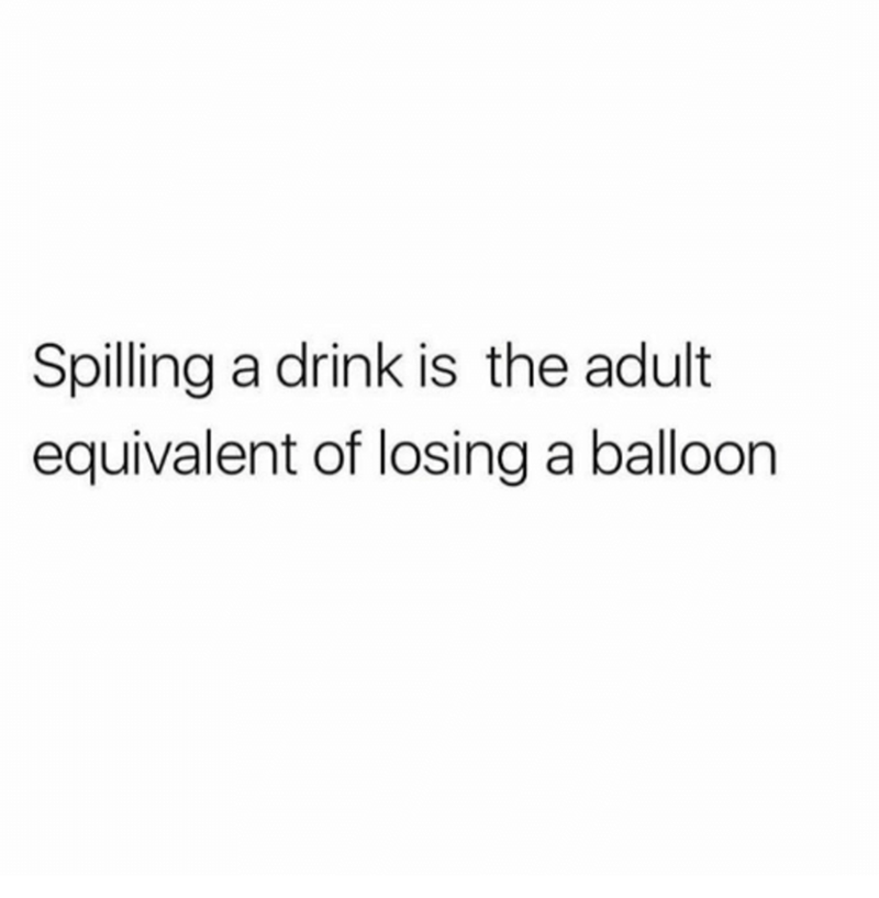 Text - Spilling a drink is the adult equivalent of losing a balloon