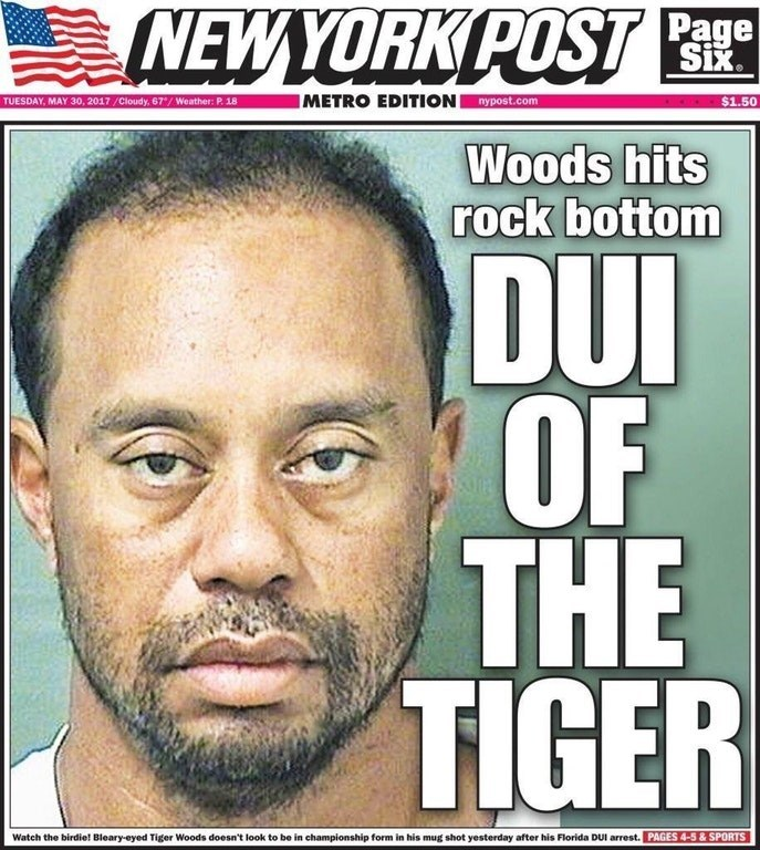 pun - Forehead - NEWYORK POST | Page Six. IMETRO EDITION nypost.com $1.50 TUESDAY, MAY 30, 2017/Cloudy, 67/ Weather: P. 18 Woods hits rock bottom DUI OF Ur THE TIGER Watch the birdie! Bleary-eyed Tiger Woods doesn't look to be in championship form in his mug shot yesterday after his Florida DUI arrest. PAGES 4-5& SPORTS