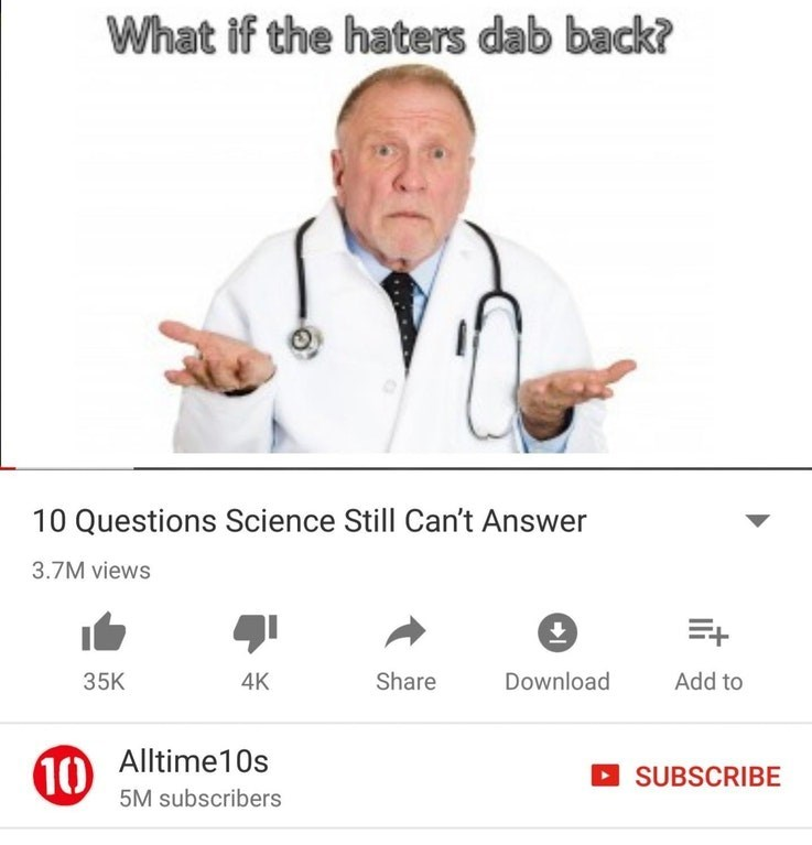 dank meme - Text - What if the haters dab back? 10 Questions Science Still Can't Answer 3.7M views Download Add to 35K Share 4K 10 Alltime10s SUBSCRIBE 5M subscribers
