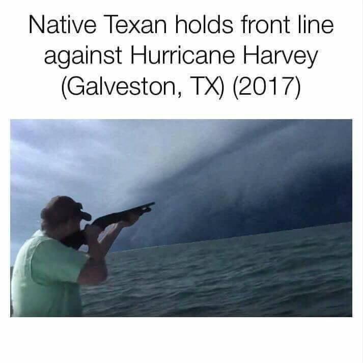 dank meme - Text - Native Texan holds front line against Hurricane Harvey (Galveston, TX) (2017)