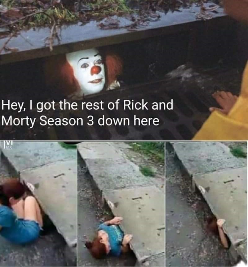 Clown in a storm drain saying he has Rick and Morty season 3 and girl goes into the drain to see.