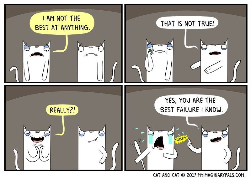 Comics - I AM NOT THE BEST AT ANYTHING. THAT IS NOT TRUE! YES, YOU ARE THE REALLY?! BEST FAILURE I KNOW GASP! CAT AND CAT 2017 MYIMAGINARYPALS.COM
