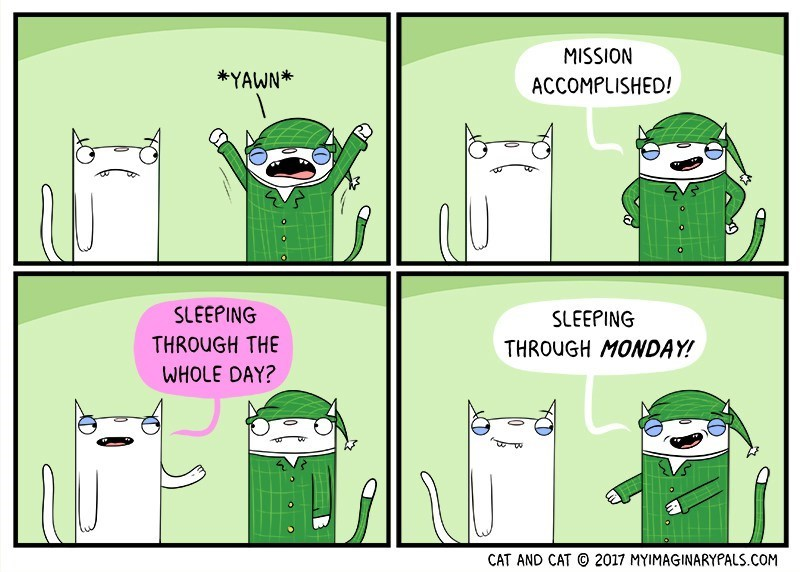 Green - MISSION *YAWN* ACCOMPLISHED! SLEEPING SLEEPING THROUGH THE THROUGH MONDAY! WHOLE DAY? 2017 MYIMAGINARYPALS.COM CAT AND CAT
