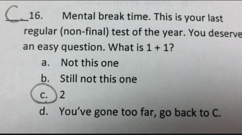 Text - C16. Mental break time. This is your last regular (non-final) test of the year. You deserve an easy question. What is 1 1? Not this one а. b. Still not this one С. 2 You've gone too far, go back to C. d.