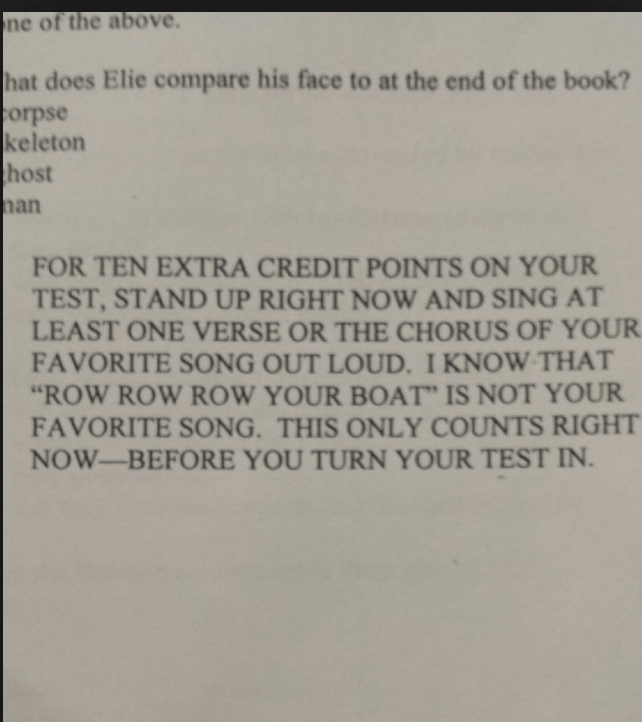"Text - ne of the above hat does Elie compare his face to at the end of the book? orpse keleton host an FOR TEN EXTRA CREDIT POINTS ON YOUR TEST, STAND UP RIGHT NOW AND SING AT LEAST ONE VERSE OR THE CHORUS OF YOUR FAVORITE SONG OUT LOUD. I KNOW THAT ""ROW ROW ROW YOUR BOAT"" IS NOT YOUR FAVORITE SONG. THIS ONLY COUNTS RIGHT NOW-BEFORE YOU TURN YOUR TEST IN"