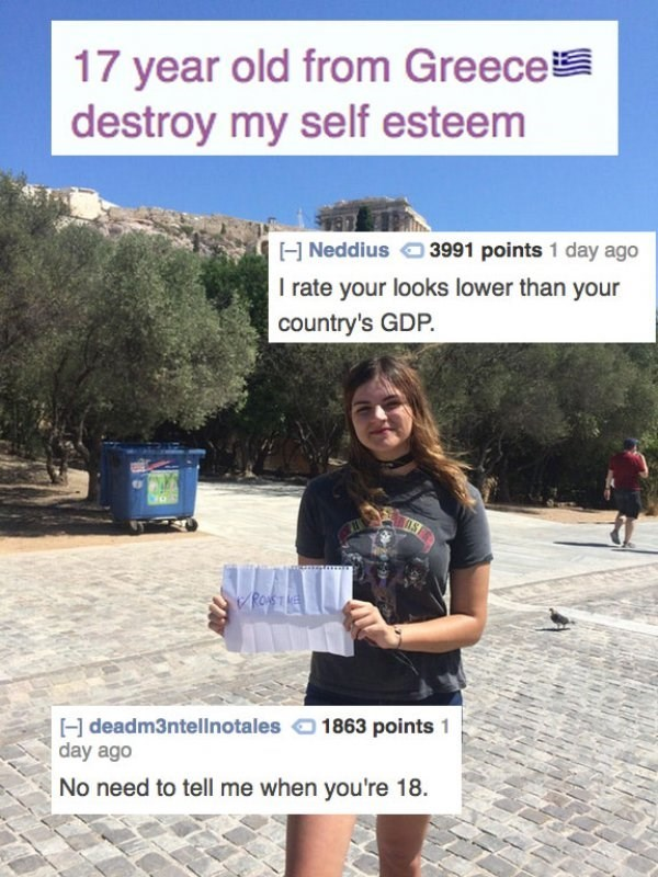 Text - 17 year old from Greece destroy my self esteem H Neddius 3991 points 1 day ago I rate your looks lower than your country's GDP. PoSTE 1863 points H deadm3ntellnotales day ago No need to tell me when you're 18