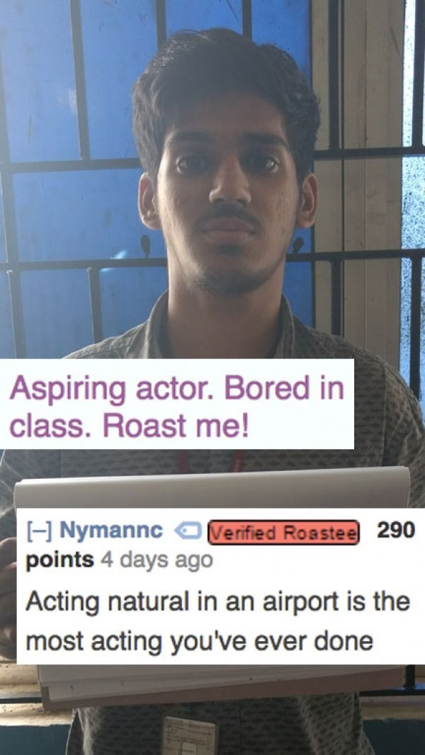 Forehead - Aspiring actor. Bored in class. Roast me! H Nymannc Verified Roastee 290 points 4 days ago Acting natural in an airport is the most acting you've ever done