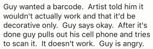 Text - Guy wanted a barcode. Artist told him it wouldn't actually work and that it'd be decorative only. Guy says okay. After it's done guy pulls out his cell phone and tries to scan it. It doesn't work. Guy is angry.