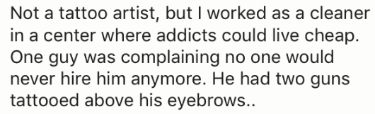 Text - Not a tattoo artist, but I worked as a cleaner in a center where addicts could live cheap. One guy was complaining no one would never hire him anymore. He had two guns tattooed above his eyebrows..