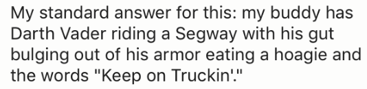 "Text - My standard answer for this: my buddy has Darth Vader riding a Segway with his gut bulging out of his armor eating a hoagie and the words ""Keep on Truckin'"""