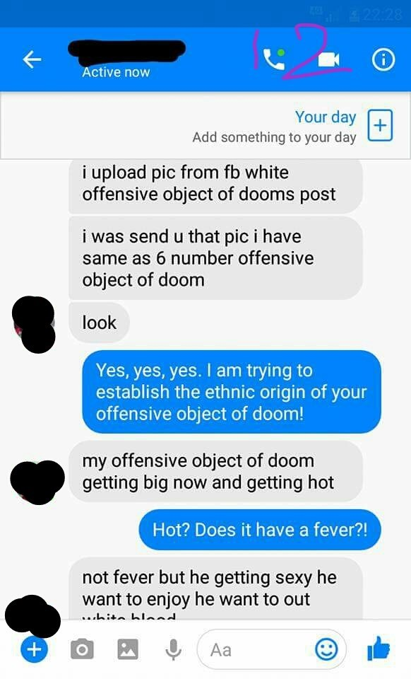 Text - 22 28 Active now Your day + Add something to your day i upload pic from fb white offensive object of dooms post i was send u that pic i have same as 6 number offensive object of doom look Yes, yes, yes. I am trying to establish the ethnic origin of your offensive object of doom! my offensive object of doom getting big now and getting hot Hot? Does it have a fever?! not fever but he getting sexy he want to enjoy he want to out .hit hla Аa