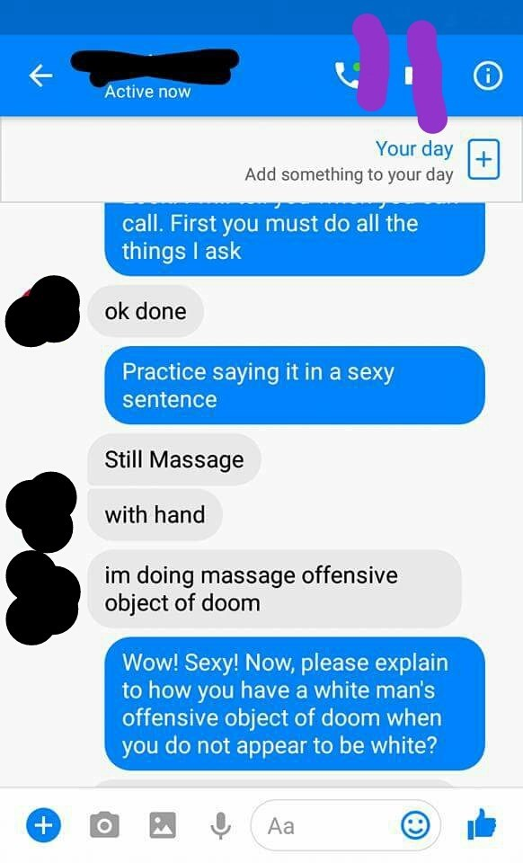 Text - Active now Your day Add something to your day call. First you must do all the things I ask ok done Practice saying it in a sexy sentence Still Massage with hand im doing massage offensive object of doom Wow! Sexy! Now, please explain to how you have a white man's offensive object of doom when you do not appear to be white? + Аa O