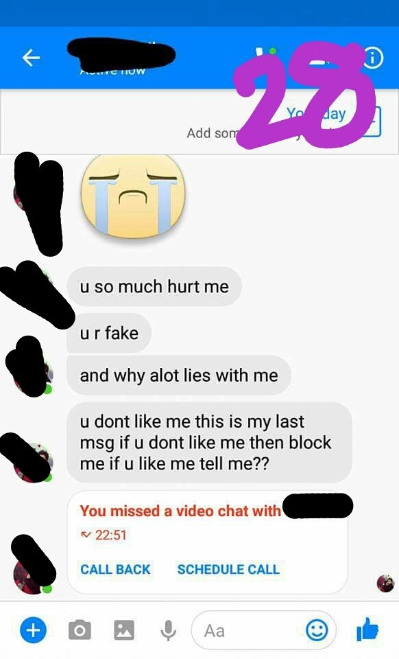 Text - Yo day Add som u so much hurt me ur fake and why alot lies with me u dont like me this is my last msg if u dont like me then block me if u like me tell me?? You missed a video chat with 22:51 SCHEDULE CALL CALL BACK + Aa O T