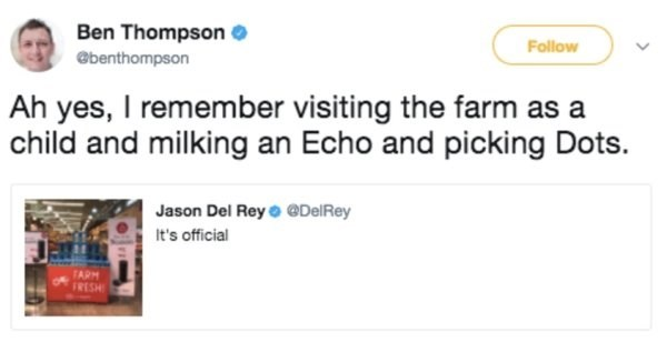 Text - Ben Thompson Follow @benthompson Ah yes, I remember visiting the farm child and milking an Echo and picking Dots. Jason Del Rey @DelRey It's official TARM FRESH
