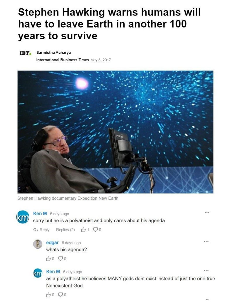 Text - Stephen Hawking warns humans will have to leave Earth in another 100 years to survive IBт. Sarmistha Acharya International Business Times May 3, 2017 Stephen Hawking documentary Expedition New Earth Ken M 6 days ago Knsorry but he is a polyatheist and only cares about his agenda 1 0 Reply Replies (2) edgar 6 days ago whats his agenda? 00 km Ken M 6 days ago as a polyatheist he believes MANY gods dont exist instead of just the one true Nonexistent God