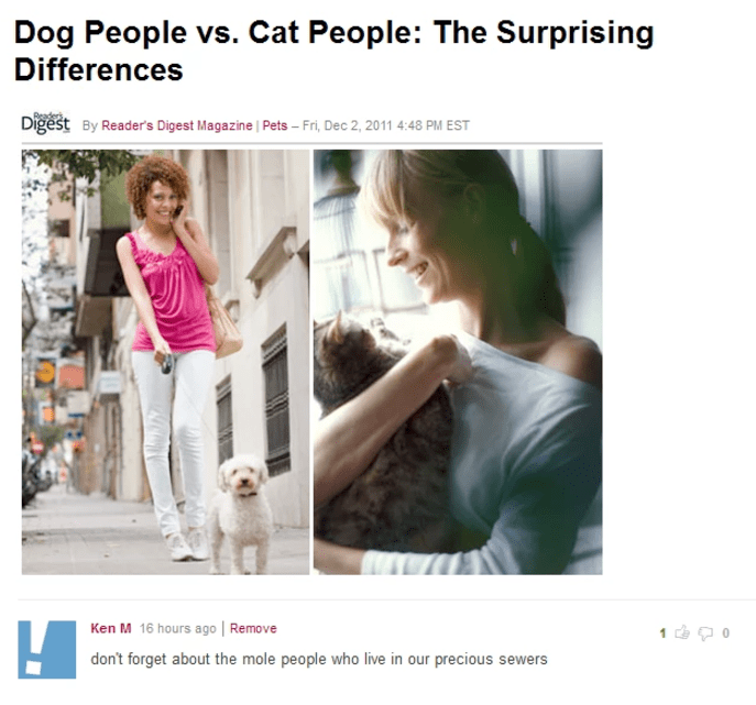 Text - Dog People vs. Cat People: The Surprising Differences Digest By Reader's Digest Magazine | Pets - Fri, Dec 2, 2011 4:48 PM EST Ken M 16 hours ago | Remove don't forget about the mole people who live in our precious sewers