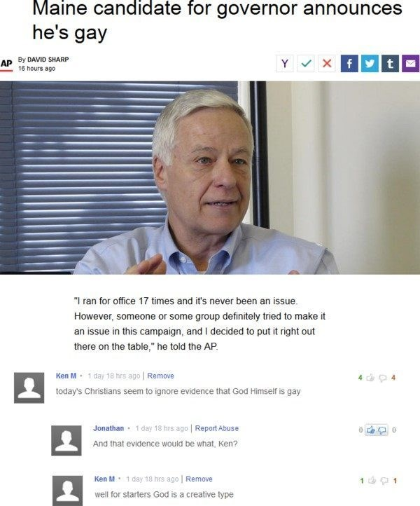 """Text - Maine candidate for governor announces he's gay Xf t AP By DAVID SHARP Y 16 hours ago """"I ran for office 17 times and it's never been an issue. However, someone or some group definitely tried to make it an issue in this campaign, and I decided to put it right out there on the table,"""" he told the AP Ken M 1 day 18 hrs ago 