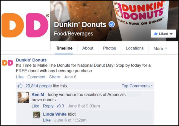 Text - DUNKIN DD ERICA RUNS ON DUNKIN Dunkin' Donuts Food/Beverages Liked About Timeline Photos Locations More Dunkin' Donuts DD It's Time to Make The Donuts for National Donut Dayl Stop by today for a FREE donut with any beverage purchase Like Comment- Share June 6 20,814 people like this Top Comments Ken M today we honor the sacrifices of America's brave donuts Like Reply3 June 6 at 9:03am Linda White Idiot Like June 6 at 1:32pm