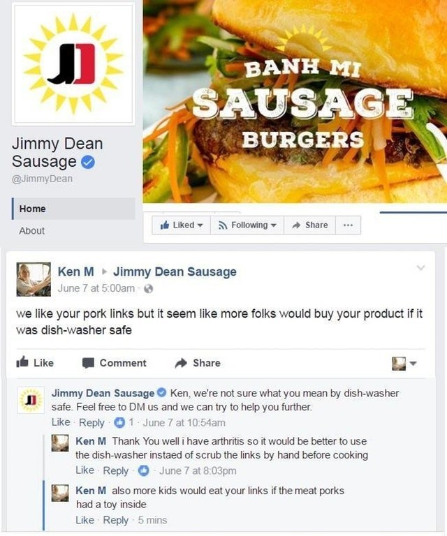 Food group - BANH MI SAUSAGE BURGERS Jimmy Dean Sausage @JimmyDean Home Liked Following Share About Ken M Jimmy Dean Sausage June 7 at 5:00am- we like your pork links but it seem like more folks would buy your product if it was dish-washer safe Like Comment Share Jimmy Dean Sausage Ken, we're not sure what you mean by dish-washer safe. Feel free to DM us and we can try to help you further. Like Reply 1 June 7 at 10:54am Ken M Thank You well i have arthritis so it would be better to use the dish-