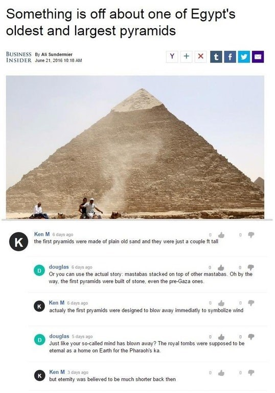 Text - Something is off about one of Egypt's oldest and largest pyramids Y xtf BUSINESS By Ali Sundermier INSIDER June 21, 2016 10 18 AM Ken M 6 days ago the first pryamids were made of plain old sand and they were just a couple ft tall K douglas 6 days ago Or you can use the actual story: mastabas stacked on top of other mastabas. Oh by the way, the first pyramids were built of stone, even the pre-Gaza ones. Ken M 6 days ago K actualy the first pryamids were designed to blow away immediatly to