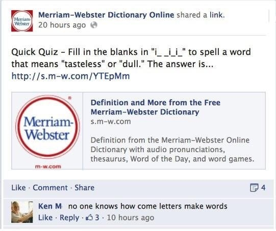 """Text - Merriam-Webster Dictionary Online shared a link. 20 hours ago Merriam Webster Quick Quiz Fill in the blanks in """" ito spell a word that means """"tasteless"""" or """"dull."""" The answer i... http://s.m-w.com/YTEpMm Definition and More from the Free Merriam-Webster Dictionary Merriam- Webster s.m-w.com Definition from the Merriam-Webster Online Dictionary with audio pronunciations, thesaurus, Word of the Day, and word games. m-w.com Like Comment Share 4 Ken M no one knows how come letters make words"""