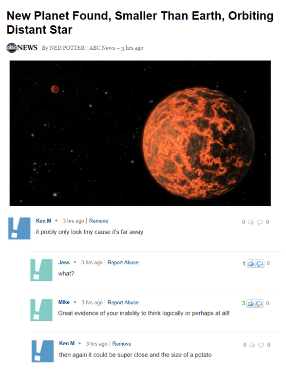 Astronomy - New Planet Found, Smaller Than Earth, Orbiting Distant Star abcNEWS By NED POTTER | ABC News-3 hrs ago 3 hrs ago Remove Ken M it probly only look tiny cause it's far away 3 hrs ago | Report Abuse Jess what? 3 hrs ago Report Abuse Mike 3 Great evidence of your inability to think logically or perhaps at all Ken M 3 hrs ago| Remove then again it could be super close and the size of a potato
