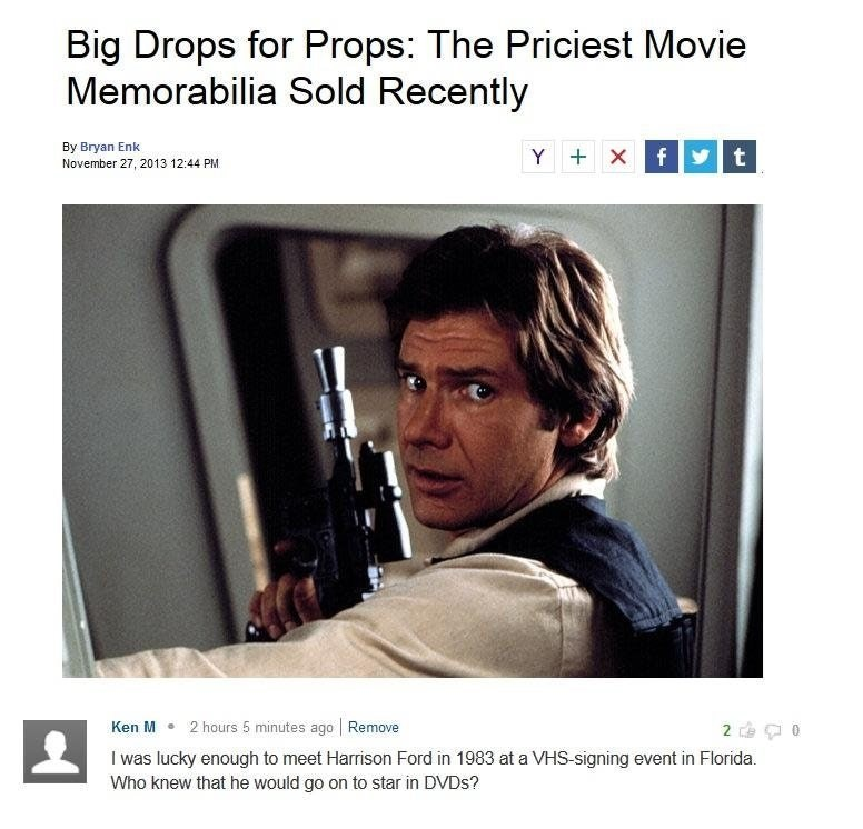 Text - Big Drops for Props: The Priciest Movie Memorabilia Sold Recently By Bryan Enk f t Y X November 27, 2013 12:44 PM 2 hours 5 minutes ago Remove 2 Ken M 0 I was lucky enough to meet Harrison Ford in 1983 at a VHS-signing event in Florida. Who knew that he would go on to star in DVDS?
