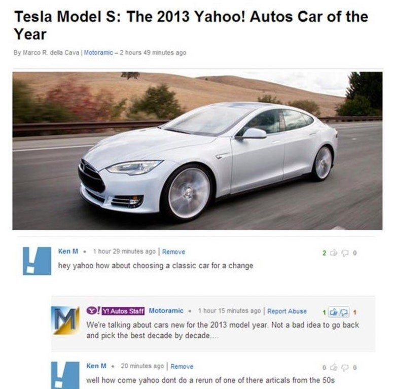 Tesla model s - Tesla Model S: The 2013 Yahoo! Autos Car of the Year By Marco R. dela Cava | Motoramic-2 hours 49 minutes ago Ken M 1 hour 29 minutes ago Remove 2 0 hey yahoo how about choosing a classic car for a change MAutos Staff Motoramic 1 hour 15 minutes ago Report Abuse M We're talking about cars new for the 2013 model year. Not a bad idea to go back and pick the best decade by decade... Ken M 20 minutes ago Remove well how come yahoo dont do a rerun of one of there articals from the 50s