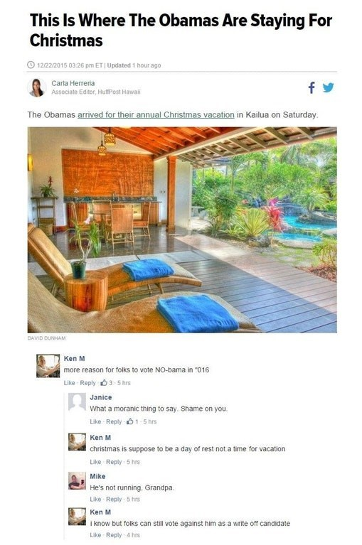 """Website - This Is Where The Obamas Are Staying For Christmas 12/22/2015 0326 pm ETI Updated 1 hour ago Carla Herreria fy Associate Editor, HuftPost Hawai The Obamas arrived for their annual Christmas vacation in Kailua on Saturday DAVID DUNHAM Ken M more reason for folks to vote NO-bama in """"016 Like Reply3 5 hrs Janice What a moranic thing to say. Shame on you. Like Reply 1 5 hrs Ken M christmas is suppose to be a day of rest not a time for vacation Like Reply 5 hrs Mike He's not running, Grandp"""